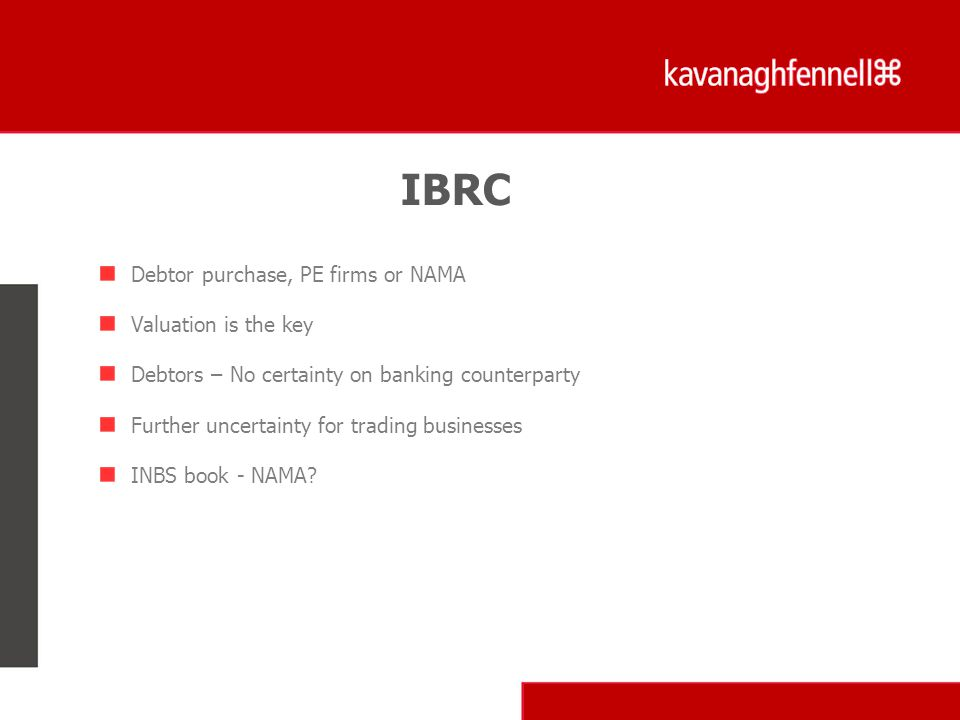 Debtor purchase, PE firms or NAMA Valuation is the key Debtors – No certainty on banking counterparty Further uncertainty for trading businesses INBS book - NAMA.