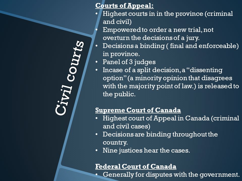 Civil courts Courts of Appeal: Highest courts in in the province (criminal and civil) Empowered to order a new trial, not overturn the decisions of a jury.