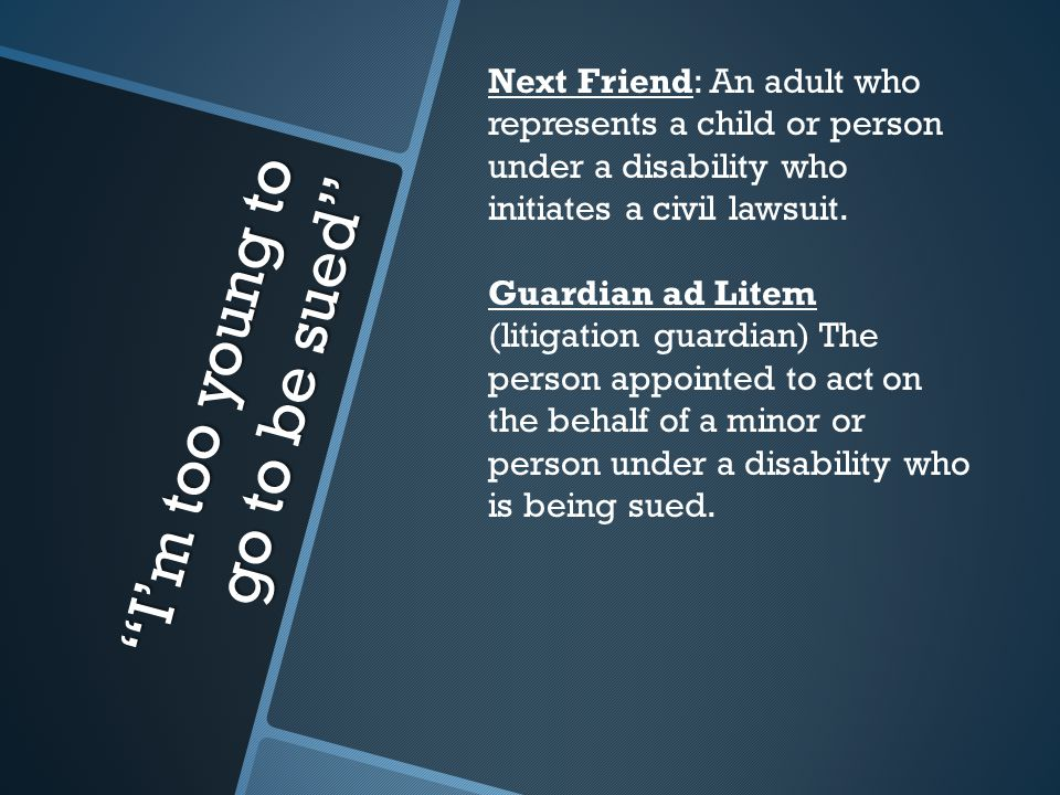 I'm too young to go to be sued Next Friend: An adult who represents a child or person under a disability who initiates a civil lawsuit.