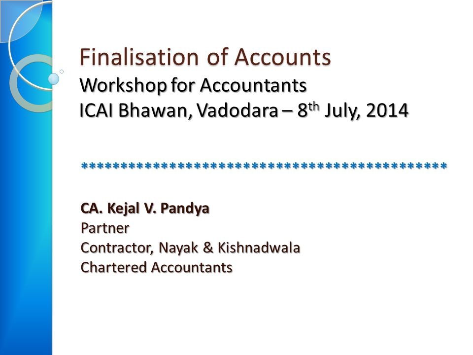 Finalisation of Accounts Workshop for Accountants ICAI Bhawan, Vadodara – 8 th July, 2014 ********************************************* CA. Kejal V. P