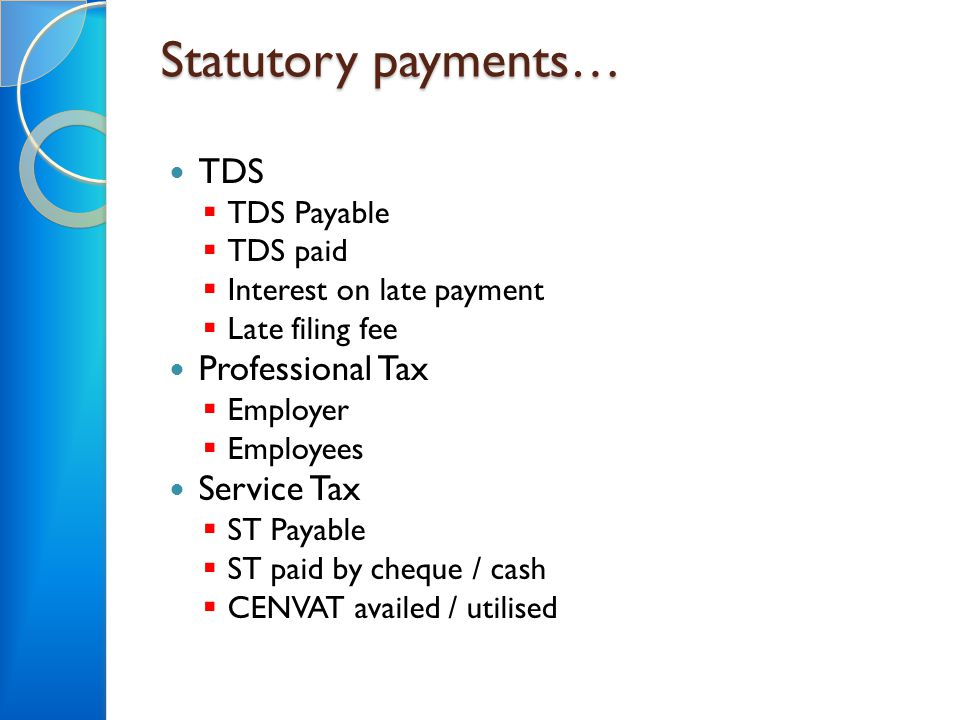 Statutory payments… TDS  TDS Payable  TDS paid  Interest on late payment  Late filing fee Professional Tax  Employer  Employees Service Tax  ST