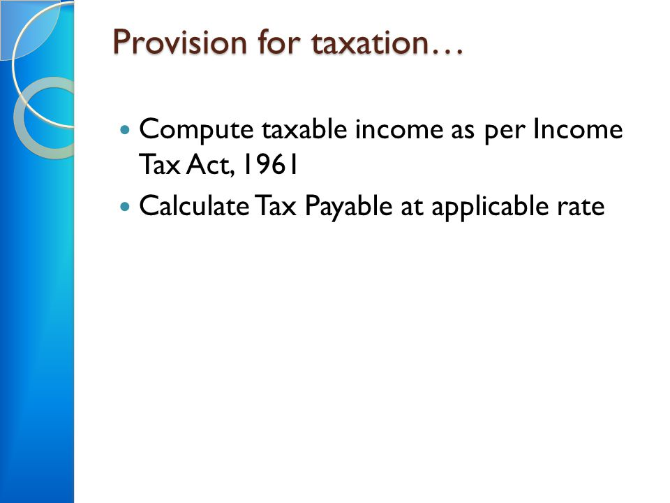 Provision for taxation… Compute taxable income as per Income Tax Act, 1961 Calculate Tax Payable at applicable rate