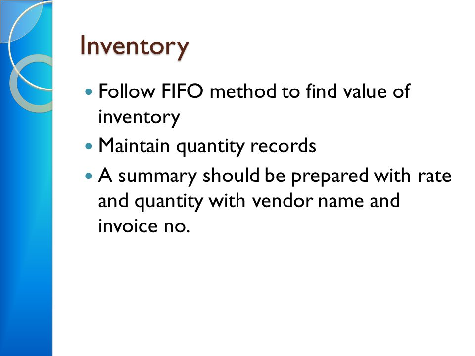 Inventory Follow FIFO method to find value of inventory Maintain quantity records A summary should be prepared with rate and quantity with vendor name