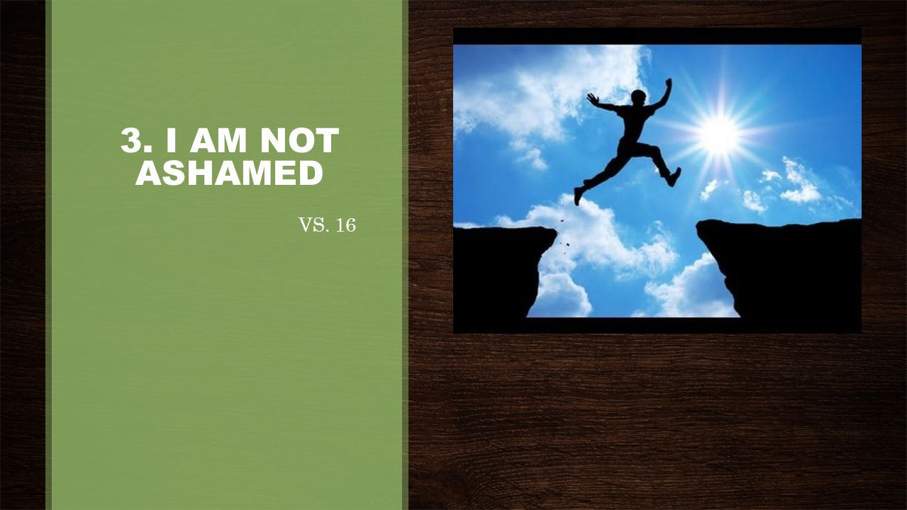 3. I AM NOT ASHAMED VS. 16
