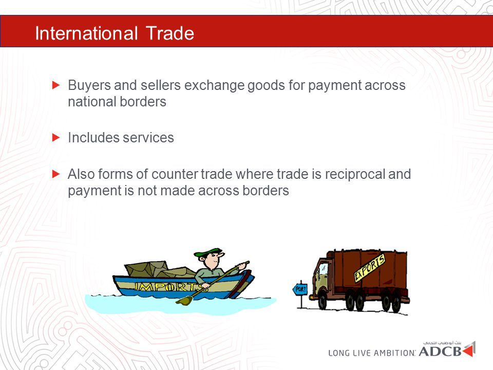International Trade  Buyers and sellers exchange goods for payment across national borders  Includes services  Also forms of counter trade where tr