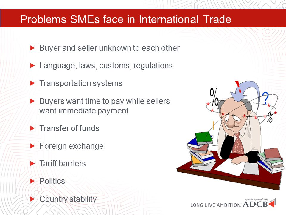 Problems SMEs face in International Trade  Buyer and seller unknown to each other  Language, laws, customs, regulations  Transportation systems  B