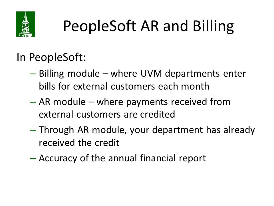 PeopleSoft AR and Billing In PeopleSoft: – Billing module – where UVM departments enter bills for external customers each month – AR module – where payments received from external customers are credited – Through AR module, your department has already received the credit – Accuracy of the annual financial report