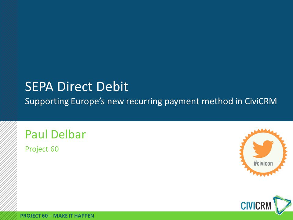 PROJECT 60 – MAKE IT HAPPEN SEPA Direct Debit Supporting Europe's new recurring payment method in CiviCRM Paul Delbar Project 60