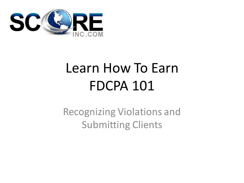 Learn How To Earn FDCPA 101 Recognizing Violations and Submitting Clients