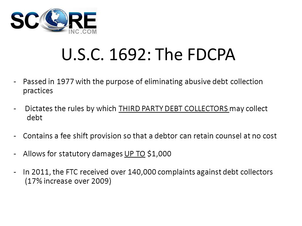 U.S.C. 1692: The FDCPA -Passed in 1977 with the purpose of eliminating abusive debt collection practices - Dictates the rules by which THIRD PARTY DEB