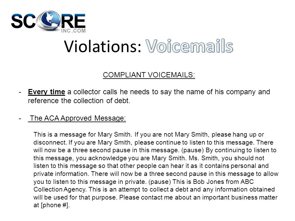 COMPLIANT VOICEMAILS: -Every time a collector calls he needs to say the name of his company and reference the collection of debt. - The ACA Approved M