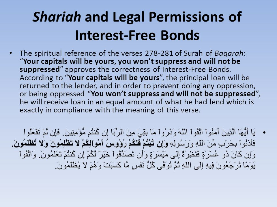 Shariah and Legal Permissions of Interest-Free Bonds The spiritual reference of the verses 278-281 of Surah of Baqarah: Your capitals will be yours, you won't suppress and will not be suppressed approves the correctness of Interest-Free Bonds.