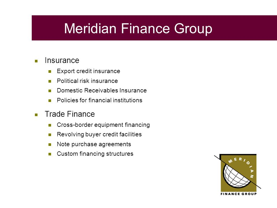  Insurance  Export credit insurance  Political risk insurance  Domestic Receivables Insurance  Policies for financial institutions  Trade Finance  Cross-border equipment financing  Revolving buyer credit facilities  Note purchase agreements  Custom financing structures Meridian Finance Group