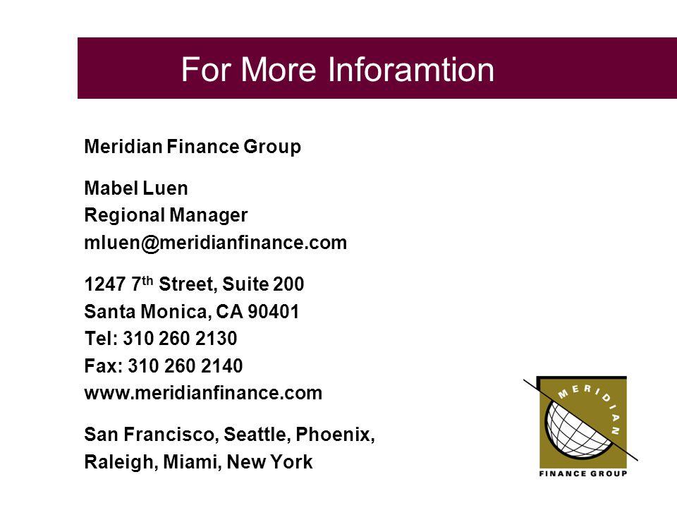 Mabel Luen Regional Manager mluen@meridianfinance.com 1247 7 th Street, Suite 200 Santa Monica, CA 90401 Tel: 310 260 2130 Fax: 310 260 2140 www.meridianfinance.com San Francisco, Seattle, Phoenix, Raleigh, Miami, New York For More Inforamtion