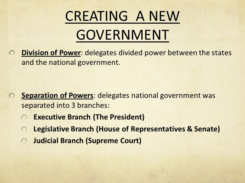 CREATING A NEW GOVERNMENT Division of Power: delegates divided power between the states and the national government. Separation of Powers: delegates n