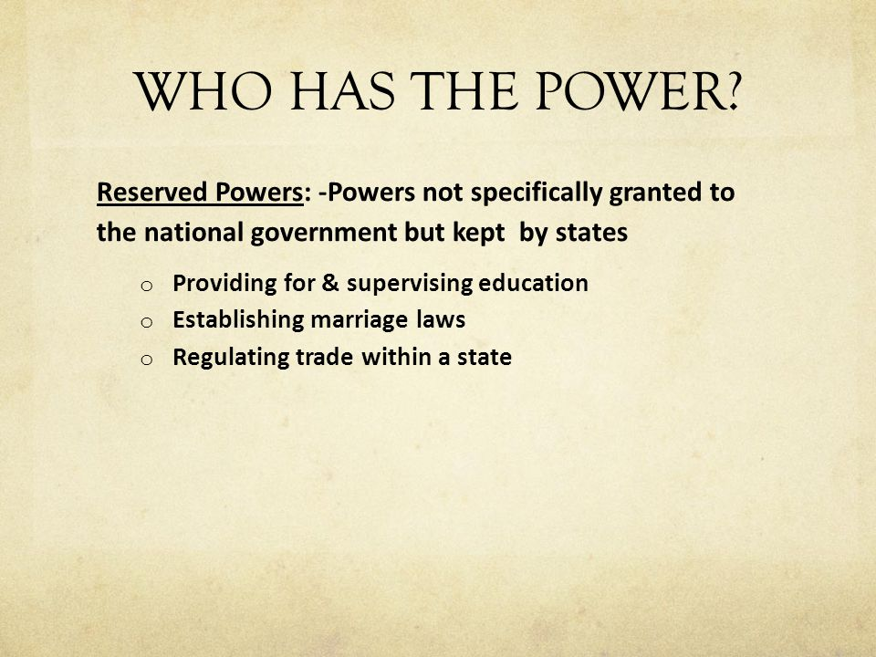 WHO HAS THE POWER? Reserved Powers: -Powers not specifically granted to the national government but kept by states o Providing for & supervising educa