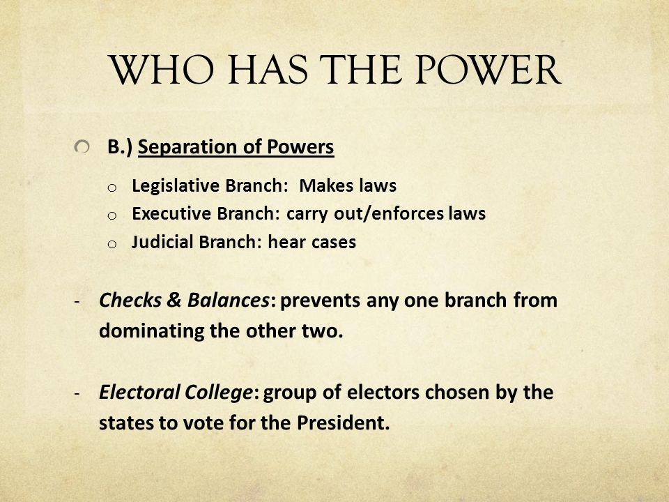 WHO HAS THE POWER B.) Separation of Powers o Legislative Branch: Makes laws o Executive Branch: carry out/enforces laws o Judicial Branch: hear cases