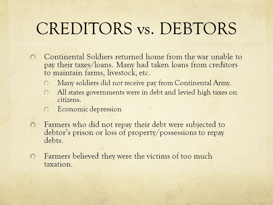CREDITORS vs. DEBTORS Continental Soldiers returned home from the war unable to pay their taxes/loans. Many had taken loans from creditors to maintain