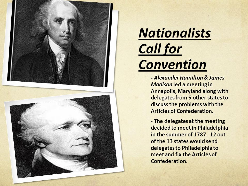 Nationalists Call for Convention - Alexander Hamilton & James Madison led a meeting in Annapolis, Maryland along with delegates from 5 other states to discuss the problems with the Articles of Confederation.