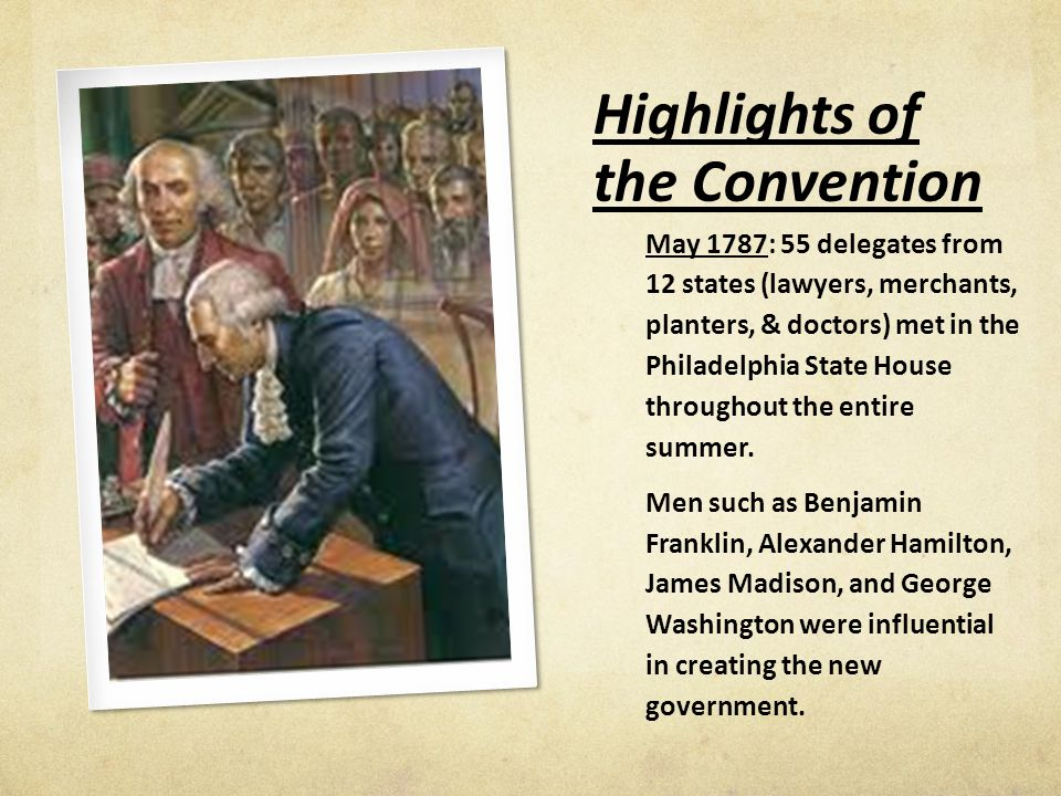 Highlights of the Convention May 1787: 55 delegates from 12 states (lawyers, merchants, planters, & doctors) met in the Philadelphia State House throughout the entire summer.