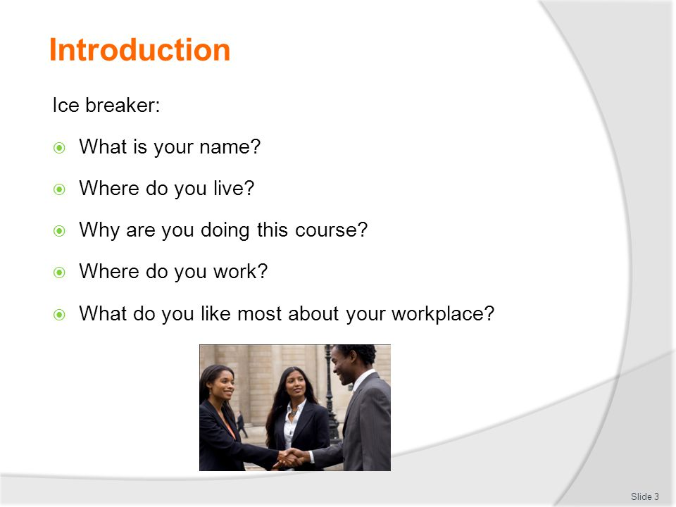 Introduction Ice breaker:  What is your name?  Where do you live?  Why are you doing this course?  Where do you work?  What do you like most abou