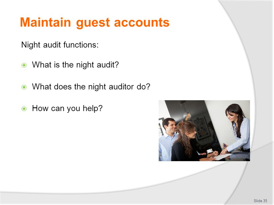 Maintain guest accounts Night audit functions:  What is the night audit?  What does the night auditor do?  How can you help? Slide 35