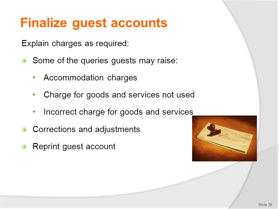 Finalize guest accounts Explain charges as required:  Some of the queries guests may raise: Accommodation charges Charge for goods and services not u