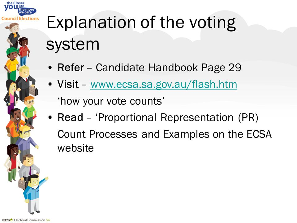Explanation of the voting system Refer – Candidate Handbook Page 29 Visit – www.ecsa.sa.gov.au/flash.htmwww.ecsa.sa.gov.au/flash.htm 'how your vote co