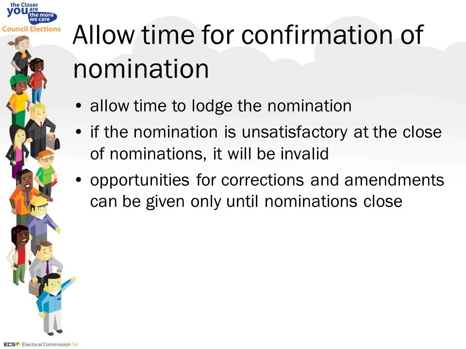 Allow time for confirmation of nomination allow time to lodge the nomination if the nomination is unsatisfactory at the close of nominations, it will