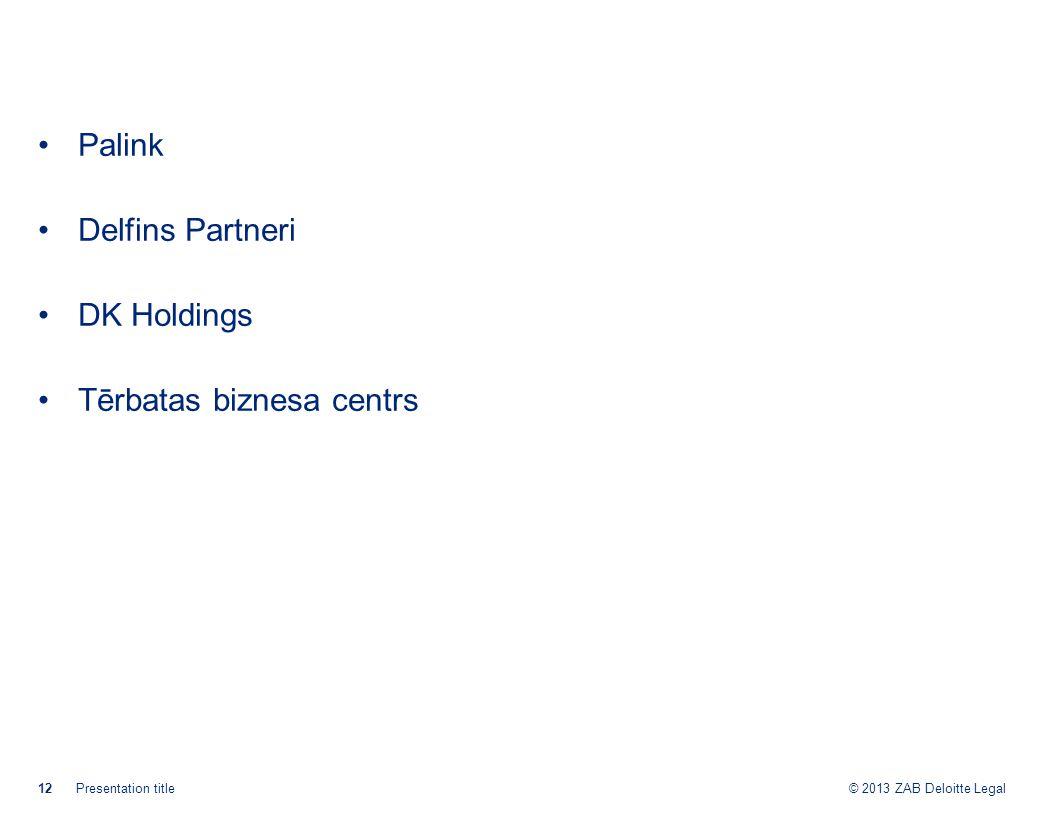 © 2013 ZAB Deloitte Legal Palink Delfins Partneri DK Holdings Tērbatas biznesa centrs 12Presentation title