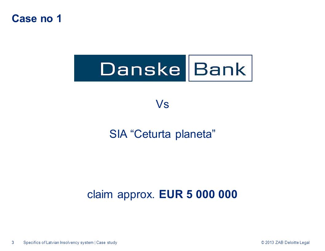 © 2013 ZAB Deloitte Legal Case no 1 2009: SIA Ceturta planeta filed for Legal protection proceedings (LPP) and obtained the protection 2010: SIA Ceturta planeta went to insolvency proceedings less than 1 month after commencment of LPP The insolvency administrator rejected the Bank's claim 2012: while the Bank was litigating the administrator terminated the insolvency proceedings 2013: The Constitutional court: the problem was in wrong application of the law rather than in rules of the law 4Specifics of Latvian Insolvency system | Case study