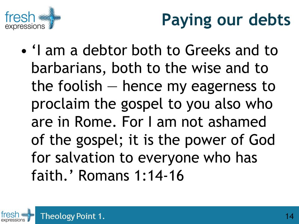 Paying our debts 'I am a debtor both to Greeks and to barbarians, both to the wise and to the foolish — hence my eagerness to proclaim the gospel to you also who are in Rome.