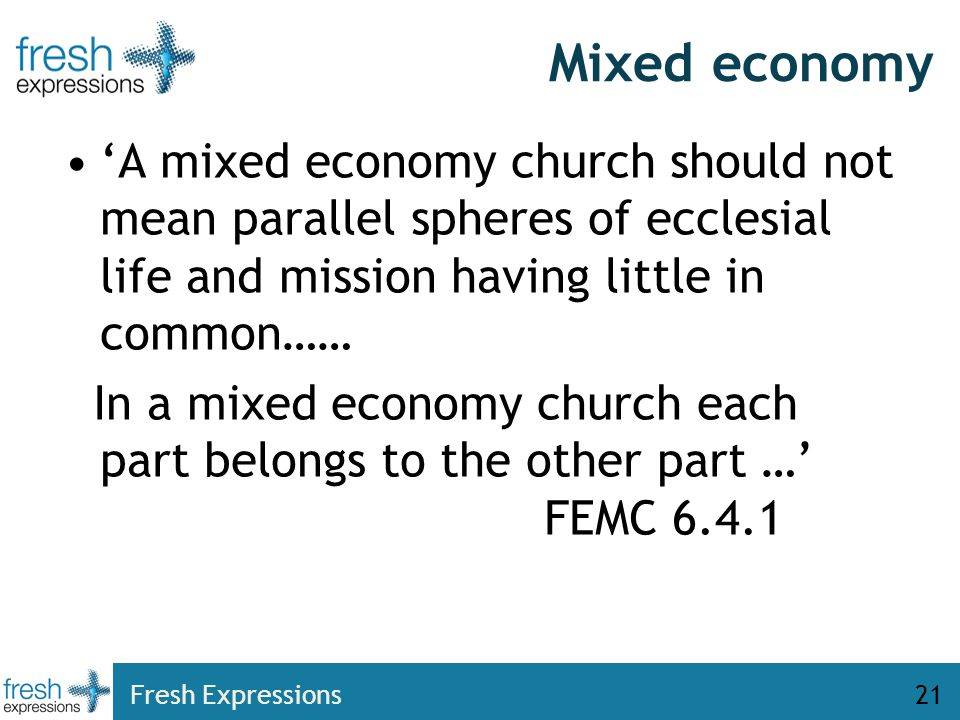 Mixed economy 'A mixed economy church should not mean parallel spheres of ecclesial life and mission having little in common…… In a mixed economy church each part belongs to the other part …' FEMC 6.4.1 Fresh Expressions21