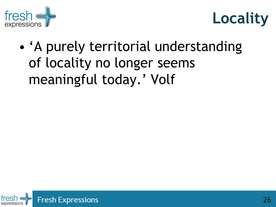 Locality 'A purely territorial understanding of locality no longer seems meaningful today.' Volf Fresh Expressions26