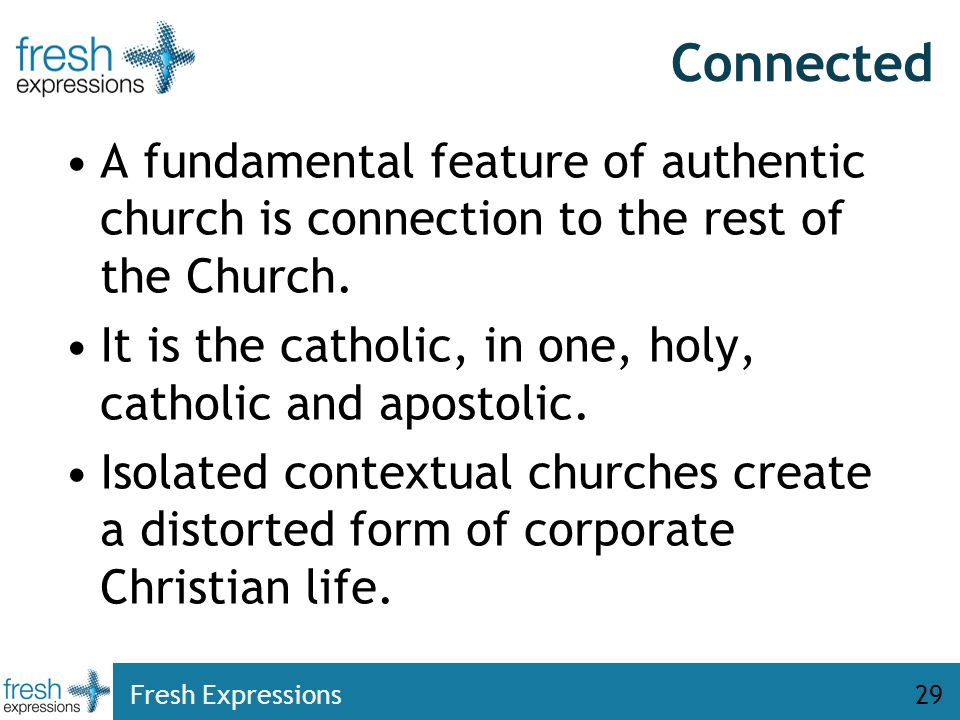 Connected A fundamental feature of authentic church is connection to the rest of the Church. It is the catholic, in one, holy, catholic and apostolic.
