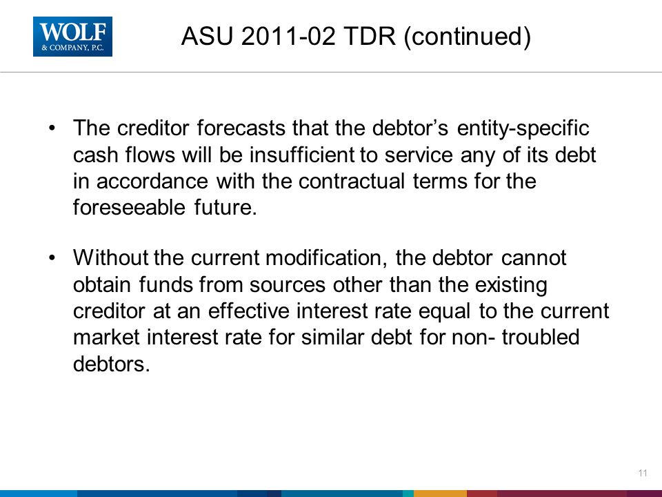 ASU 2011-02 TDR (continued) The creditor forecasts that the debtor's entity-specific cash flows will be insufficient to service any of its debt in accordance with the contractual terms for the foreseeable future.