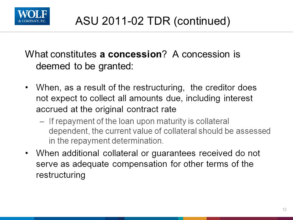 ASU 2011-02 TDR (continued) What constitutes a concession? A concession is deemed to be granted: When, as a result of the restructuring, the creditor