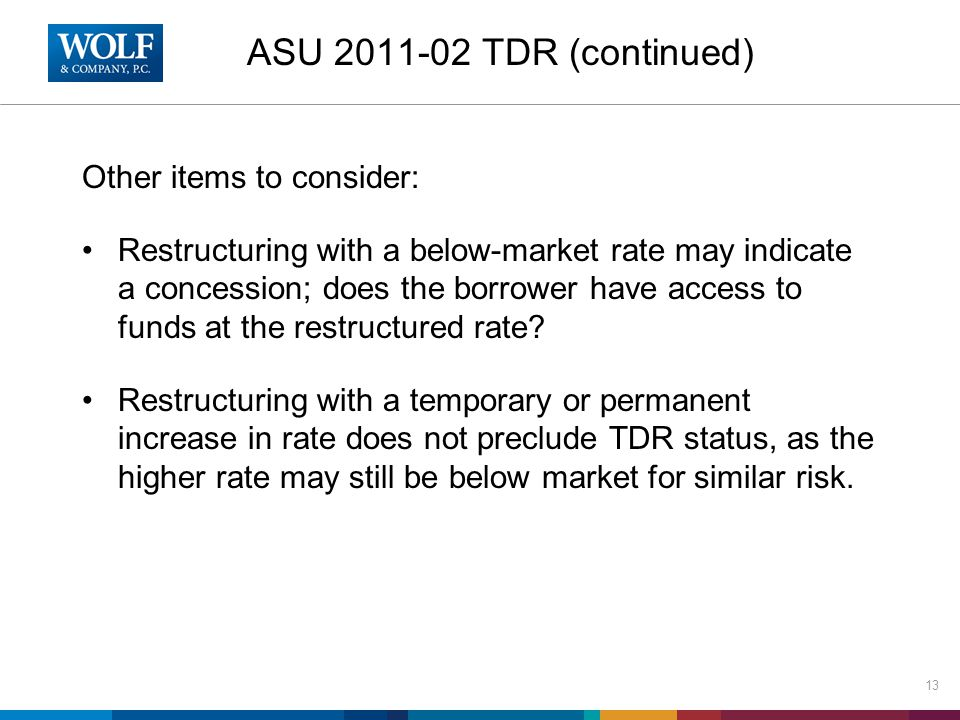 ASU 2011-02 TDR (continued) Other items to consider: Restructuring with a below-market rate may indicate a concession; does the borrower have access t