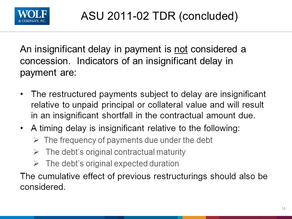 ASU 2011-02 TDR (concluded) An insignificant delay in payment is not considered a concession. Indicators of an insignificant delay in payment are: The