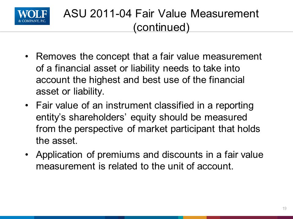 ASU 2011-04 Fair Value Measurement (continued) Removes the concept that a fair value measurement of a financial asset or liability needs to take into account the highest and best use of the financial asset or liability.