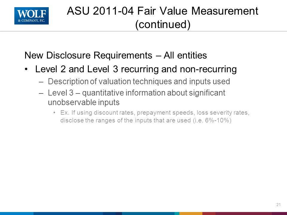 ASU 2011-04 Fair Value Measurement (continued) New Disclosure Requirements – All entities Level 2 and Level 3 recurring and non-recurring –Description