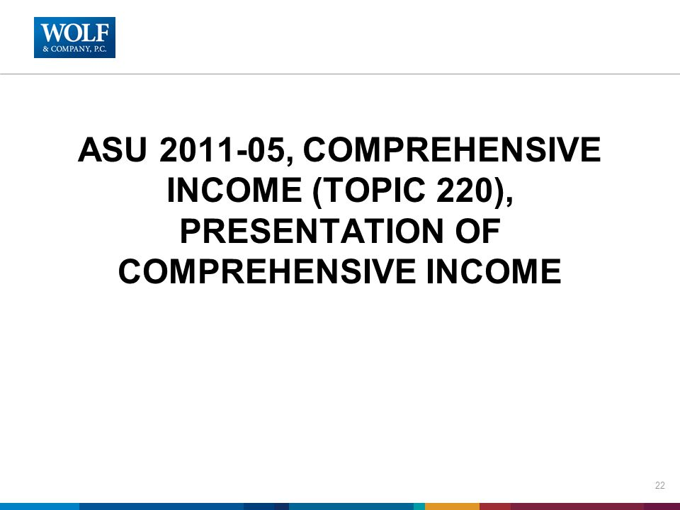ASU 2011-05, COMPREHENSIVE INCOME (TOPIC 220), PRESENTATION OF COMPREHENSIVE INCOME 22