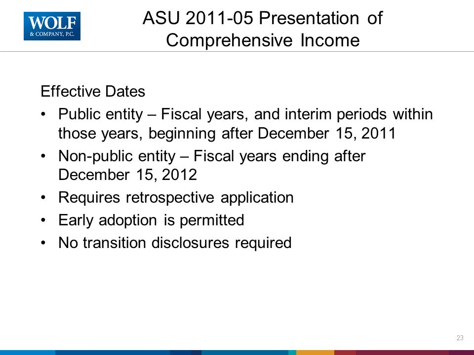 ASU 2011-05 Presentation of Comprehensive Income Effective Dates Public entity – Fiscal years, and interim periods within those years, beginning after December 15, 2011 Non-public entity – Fiscal years ending after December 15, 2012 Requires retrospective application Early adoption is permitted No transition disclosures required 23