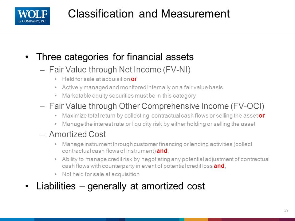 Classification and Measurement Three categories for financial assets –Fair Value through Net Income (FV-NI) Held for sale at acquisition or Actively managed and monitored internally on a fair value basis Marketable equity securities must be in this category –Fair Value through Other Comprehensive Income (FV-OCI) Maximize total return by collecting contractual cash flows or selling the asset or Manage the interest rate or liquidity risk by either holding or selling the asset –Amortized Cost Manage instrument through customer financing or lending activities (collect contractual cash flows of instrument) and, Ability to manage credit risk by negotiating any potential adjustment of contractual cash flows with counterparty in event of potential credit loss and, Not held for sale at acquisition Liabilities – generally at amortized cost 39