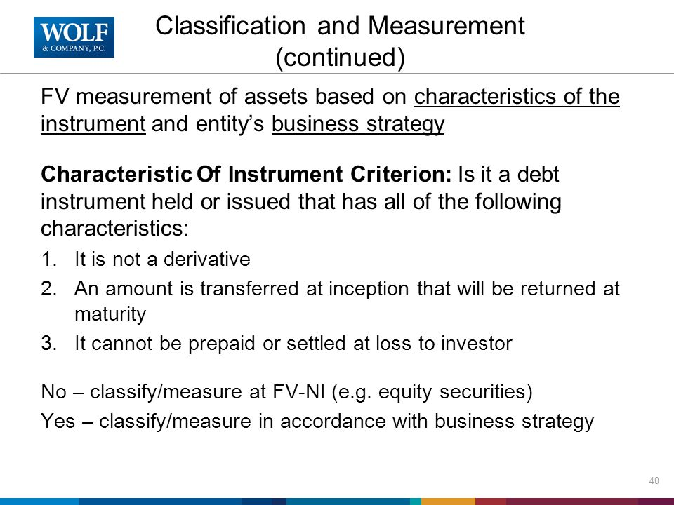 Classification and Measurement (continued) FV measurement of assets based on characteristics of the instrument and entity's business strategy Characte