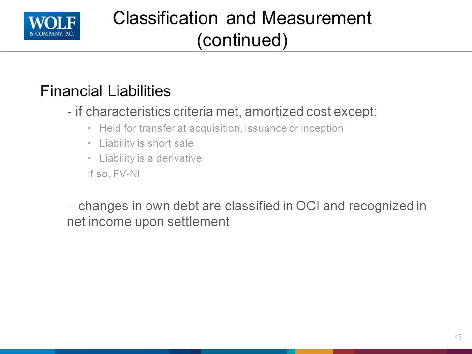 Classification and Measurement (continued) Financial Liabilities - if characteristics criteria met, amortized cost except: Held for transfer at acquis