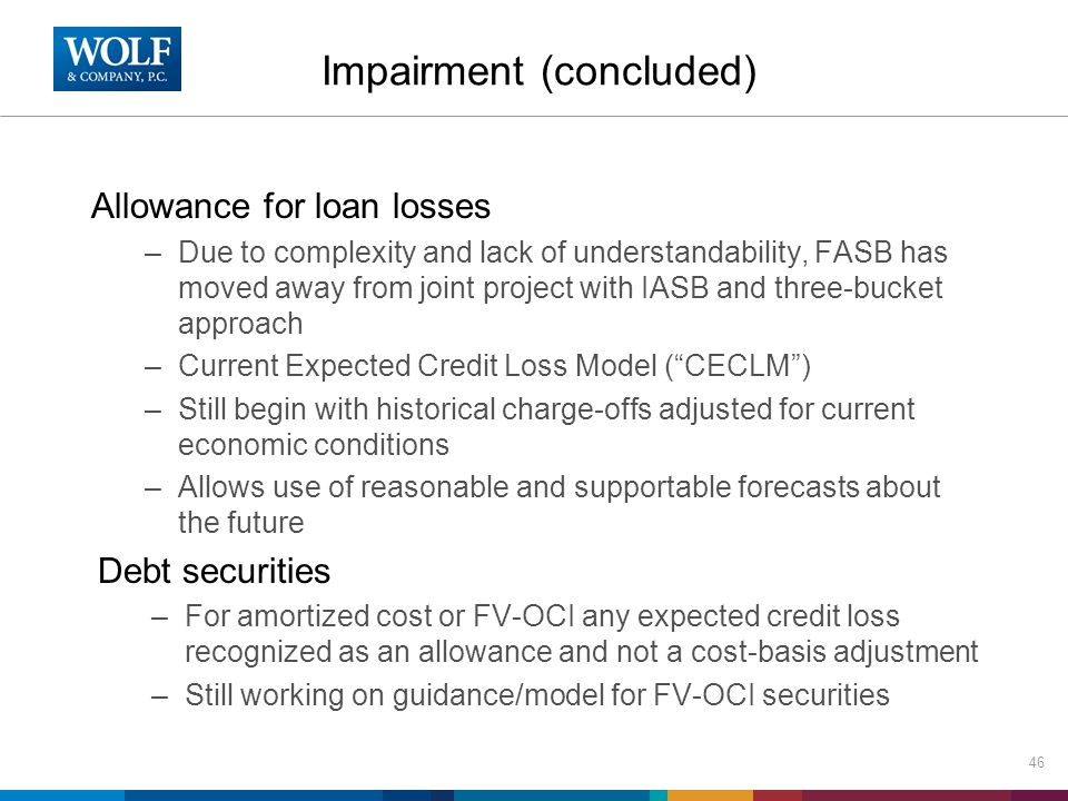 Impairment (concluded) Allowance for loan losses –Due to complexity and lack of understandability, FASB has moved away from joint project with IASB an