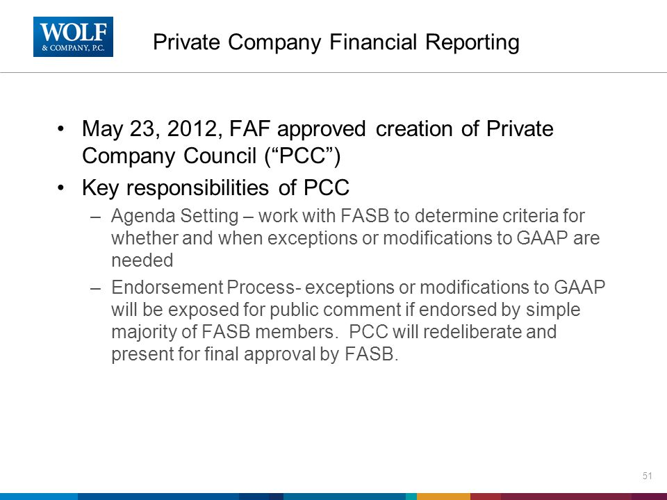 Private Company Financial Reporting May 23, 2012, FAF approved creation of Private Company Council ( PCC ) Key responsibilities of PCC –Agenda Setting – work with FASB to determine criteria for whether and when exceptions or modifications to GAAP are needed –Endorsement Process- exceptions or modifications to GAAP will be exposed for public comment if endorsed by simple majority of FASB members.