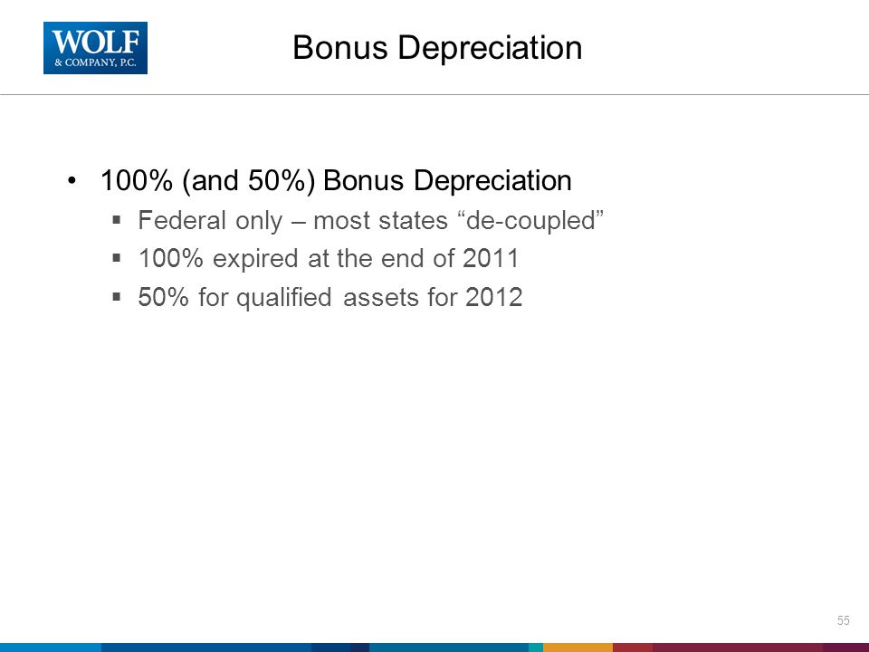 Bonus Depreciation 100% (and 50%) Bonus Depreciation  Federal only – most states de-coupled  100% expired at the end of 2011  50% for qualified assets for 2012 55