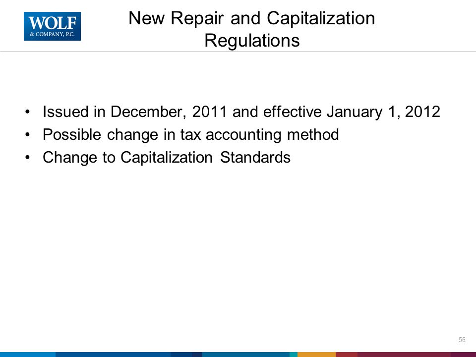 New Repair and Capitalization Regulations Issued in December, 2011 and effective January 1, 2012 Possible change in tax accounting method Change to Capitalization Standards 56